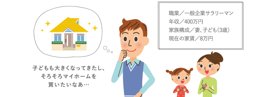 職業/一般企業サラリーマン年収/400万円家族構成/妻、子ども(3歳)現在の家賃/8万円 子どもも大きくなってきたし、そろそろマイホームを買いたいなあ…